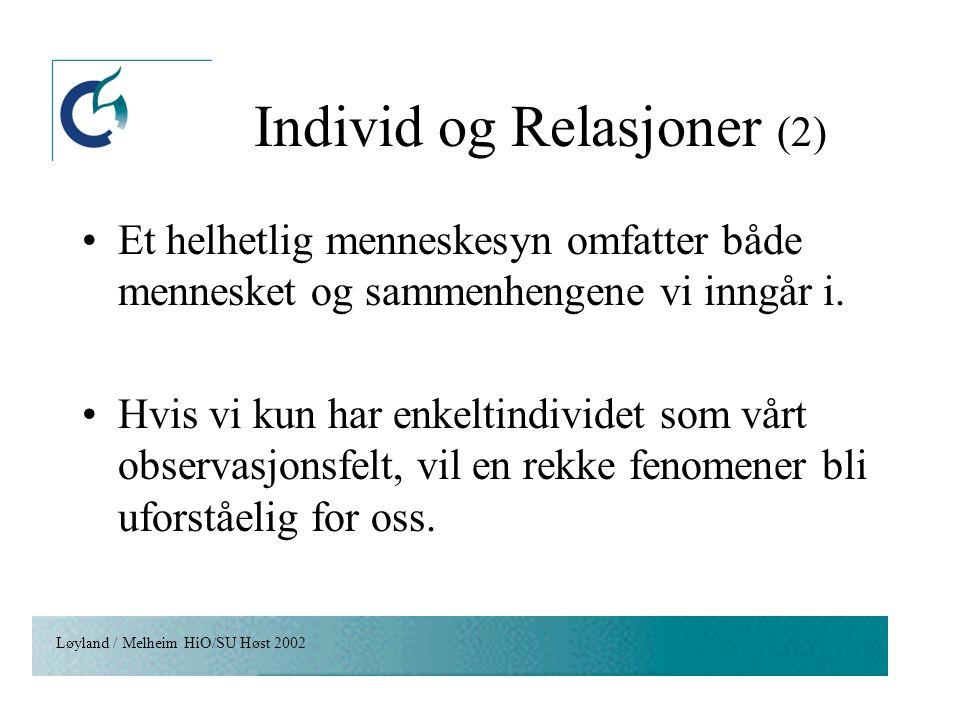 Løyland / Melheim HiO/SU Høst 2002 Individ og Relasjoner (2) Et helhetlig menneskesyn omfatter både mennesket og sammenhengene vi inngår i. Hvis vi ku