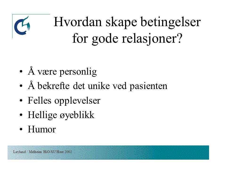 Løyland / Melheim HiO/SU Høst 2002 Hvordan skape betingelser for gode relasjoner? Å være personlig Å bekrefte det unike ved pasienten Felles opplevels