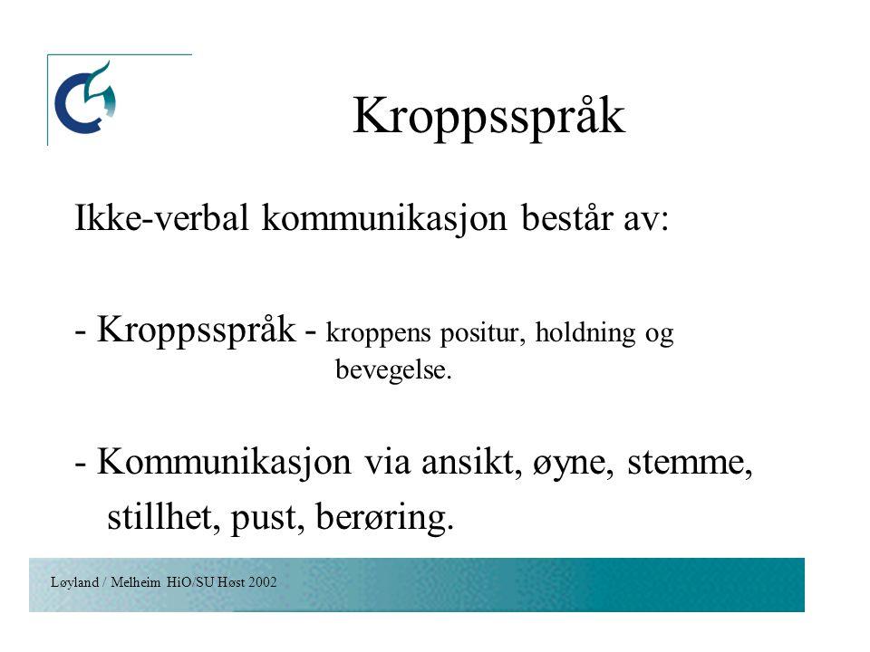 Løyland / Melheim HiO/SU Høst 2002 Kroppsspråk Ikke-verbal kommunikasjon består av: - Kroppsspråk - kroppens positur, holdning og bevegelse. - Kommuni