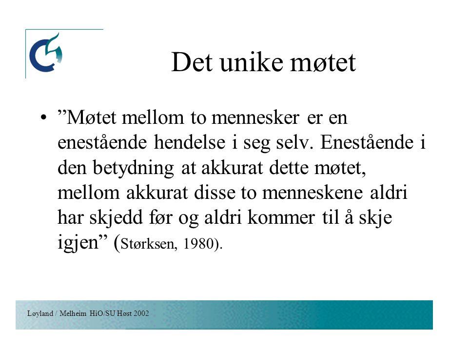 """Løyland / Melheim HiO/SU Høst 2002 Det unike møtet """"Møtet mellom to mennesker er en enestående hendelse i seg selv. Enestående i den betydning at akku"""