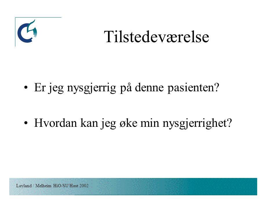 Løyland / Melheim HiO/SU Høst 2002 Tilstedeværelse Er jeg nysgjerrig på denne pasienten? Hvordan kan jeg øke min nysgjerrighet?