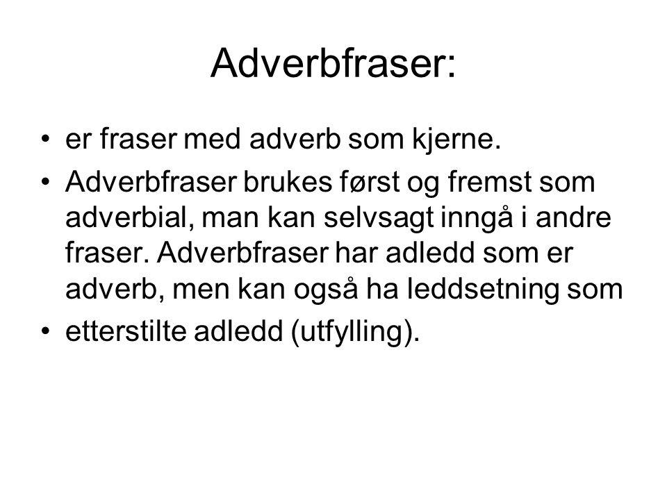 Adverbfraser: er fraser med adverb som kjerne. Adverbfraser brukes først og fremst som adverbial, man kan selvsagt inngå i andre fraser. Adverbfraser