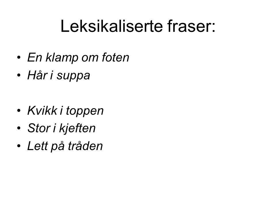 Leksikaliserte fraser: En klamp om foten Hår i suppa Kvikk i toppen Stor i kjeften Lett på tråden
