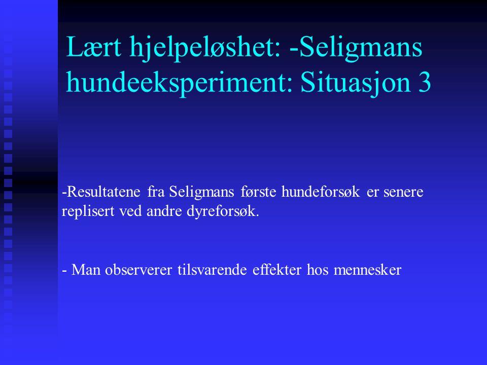 Lært hjelpeløshet: -Seligmans hundeeksperiment: Situasjon 3 Resultat: -Hunder som hadde vært utsatt for en situasjon der det ikke var mulig å flykte,