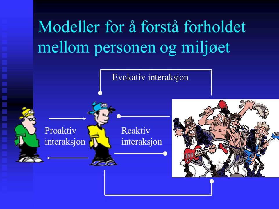Modeller for å forstå forholdet mellom personen og miljøet Evokativ interaksjon Reaktiv interaksjon