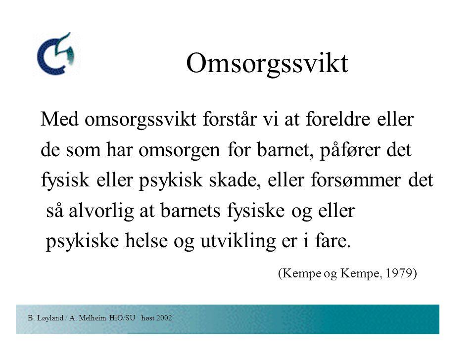 B. Løyland / A. Melheim HiO/SU høst 2002 Omsorgssvikt Med omsorgssvikt forstår vi at foreldre eller de som har omsorgen for barnet, påfører det fysisk