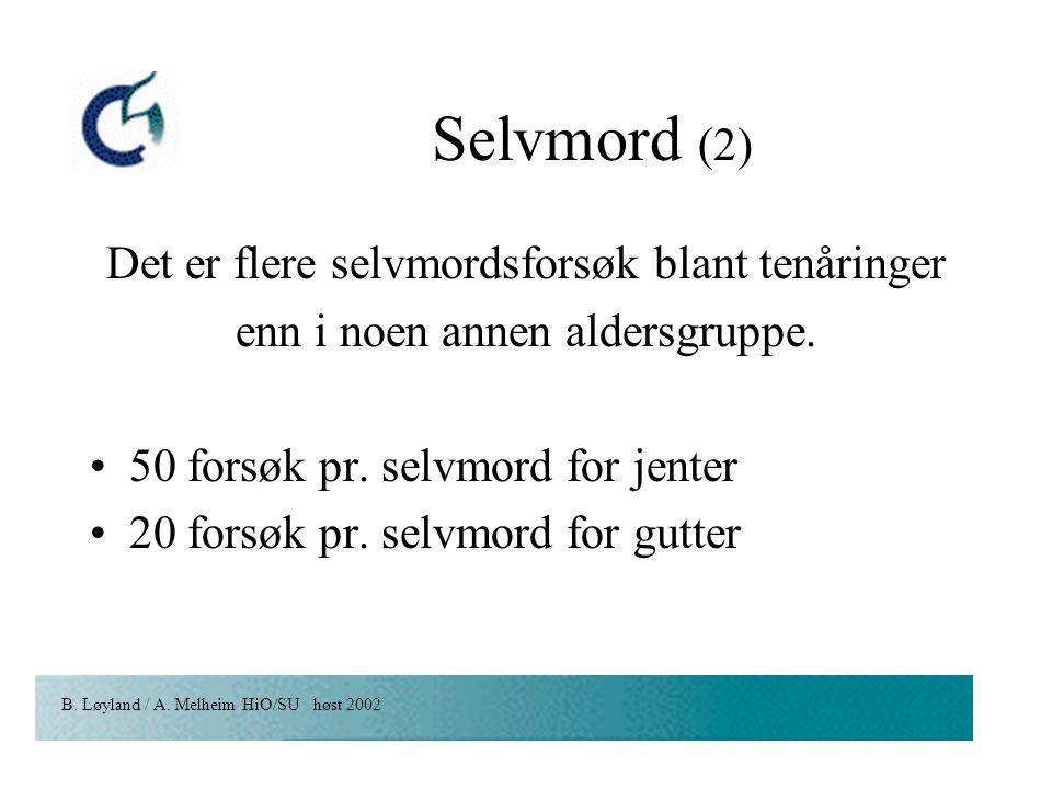 B. Løyland / A. Melheim HiO/SU høst 2002 Selvmord (2) Det er flere selvmordsforsøk blant tenåringer enn i noen annen aldersgruppe. 50 forsøk pr. selvm
