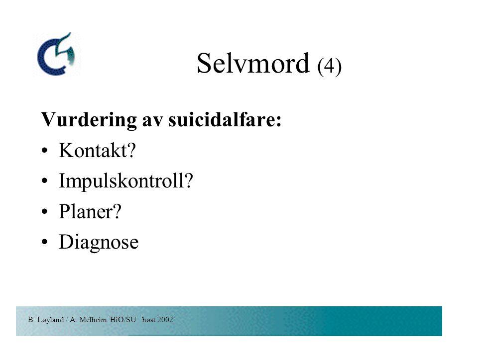 B. Løyland / A. Melheim HiO/SU høst 2002 Selvmord (4) Vurdering av suicidalfare: Kontakt? Impulskontroll? Planer? Diagnose