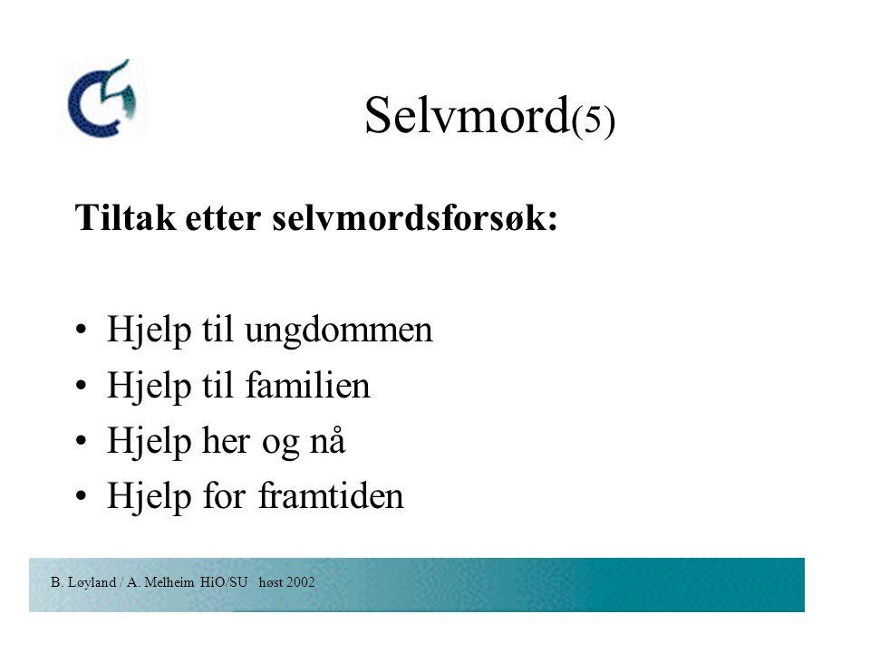 B. Løyland / A. Melheim HiO/SU høst 2002 Selvmord (5) Tiltak etter selvmordsforsøk: Hjelp til ungdommen Hjelp til familien Hjelp her og nå Hjelp for f