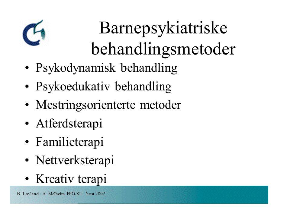 B. Løyland / A. Melheim HiO/SU høst 2002 Barnepsykiatriske behandlingsmetoder Psykodynamisk behandling Psykoedukativ behandling Mestringsorienterte me