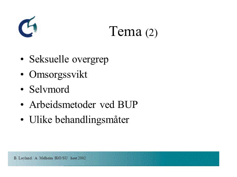 B. Løyland / A. Melheim HiO/SU høst 2002 Tema (2) Seksuelle overgrep Omsorgssvikt Selvmord Arbeidsmetoder ved BUP Ulike behandlingsmåter