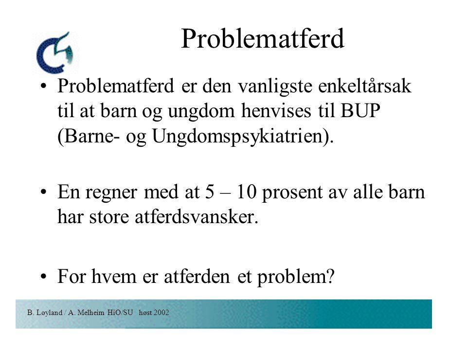B. Løyland / A. Melheim HiO/SU høst 2002 Problematferd Problematferd er den vanligste enkeltårsak til at barn og ungdom henvises til BUP (Barne- og Un