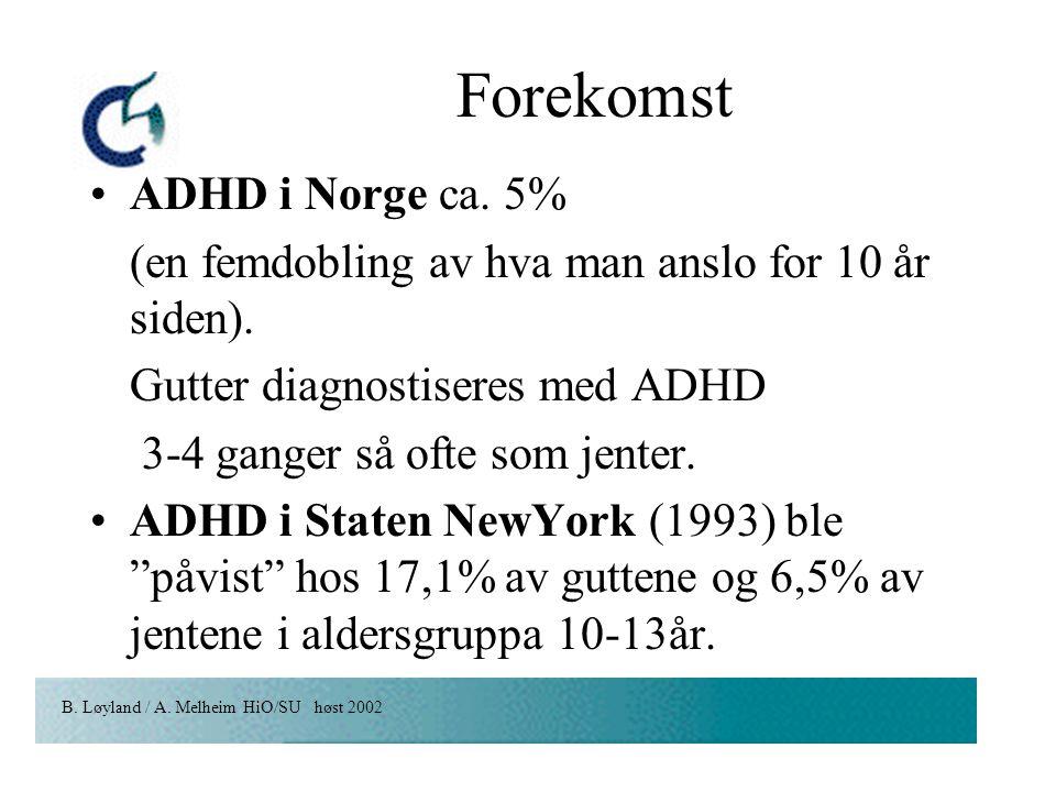 B. Løyland / A. Melheim HiO/SU høst 2002 Forekomst ADHD i Norge ca. 5% (en femdobling av hva man anslo for 10 år siden). Gutter diagnostiseres med ADH