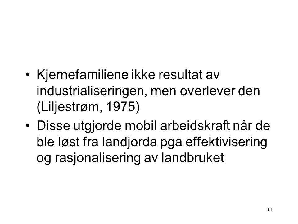 11 Kjernefamiliene ikke resultat av industrialiseringen, men overlever den (Liljestrøm, 1975) Disse utgjorde mobil arbeidskraft når de ble løst fra landjorda pga effektivisering og rasjonalisering av landbruket