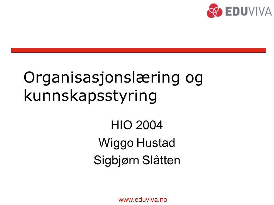 www.eduviva.no Organisasjonslæring og kunnskapsstyring HIO 2004 Wiggo Hustad Sigbjørn Slåtten