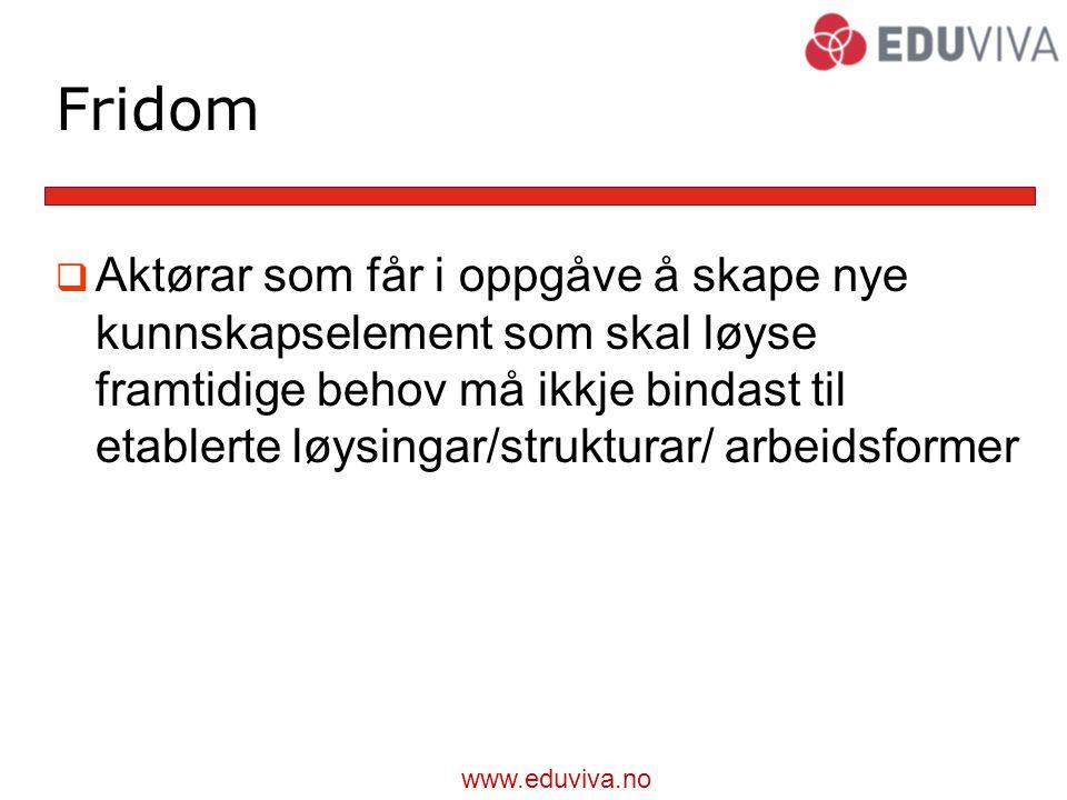 www.eduviva.no Fridom  Aktørar som får i oppgåve å skape nye kunnskapselement som skal løyse framtidige behov må ikkje bindast til etablerte løysingar/strukturar/ arbeidsformer