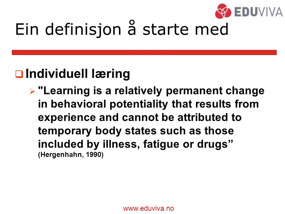 www.eduviva.no Ein definisjon å starte med  Individuell læring  Learning is a relatively permanent change in behavioral potentiality that results from experience and cannot be attributed to temporary body states such as those included by illness, fatigue or drugs (Hergenhahn, 1990)