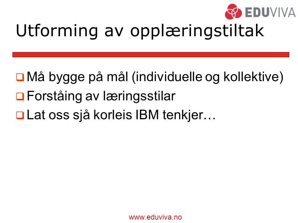 www.eduviva.no Utforming av opplæringstiltak  Må bygge på mål (individuelle og kollektive)  Forståing av læringsstilar  Lat oss sjå korleis IBM tenkjer…