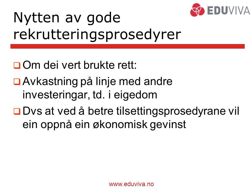 www.eduviva.no Nytten av gode rekrutteringsprosedyrer  Om dei vert brukte rett:  Avkastning på linje med andre investeringar, td.