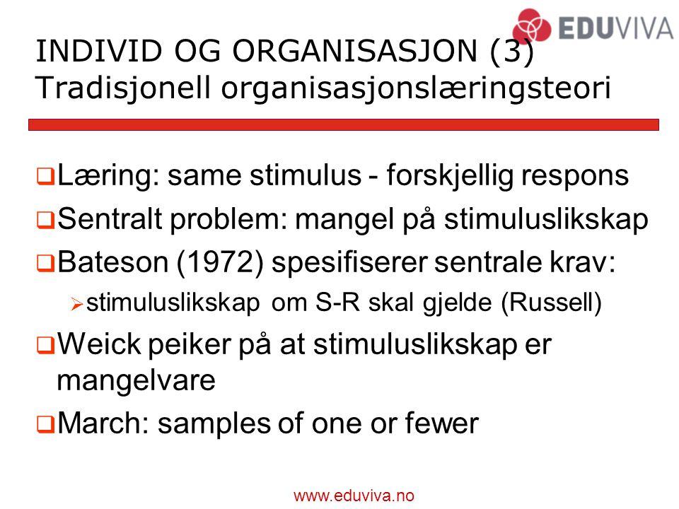 www.eduviva.no INDIVID OG ORGANISASJON (3) Tradisjonell organisasjonslæringsteori  Læring: same stimulus - forskjellig respons  Sentralt problem: mangel på stimuluslikskap  Bateson (1972) spesifiserer sentrale krav:  stimuluslikskap om S-R skal gjelde (Russell)  Weick peiker på at stimuluslikskap er mangelvare  March: samples of one or fewer