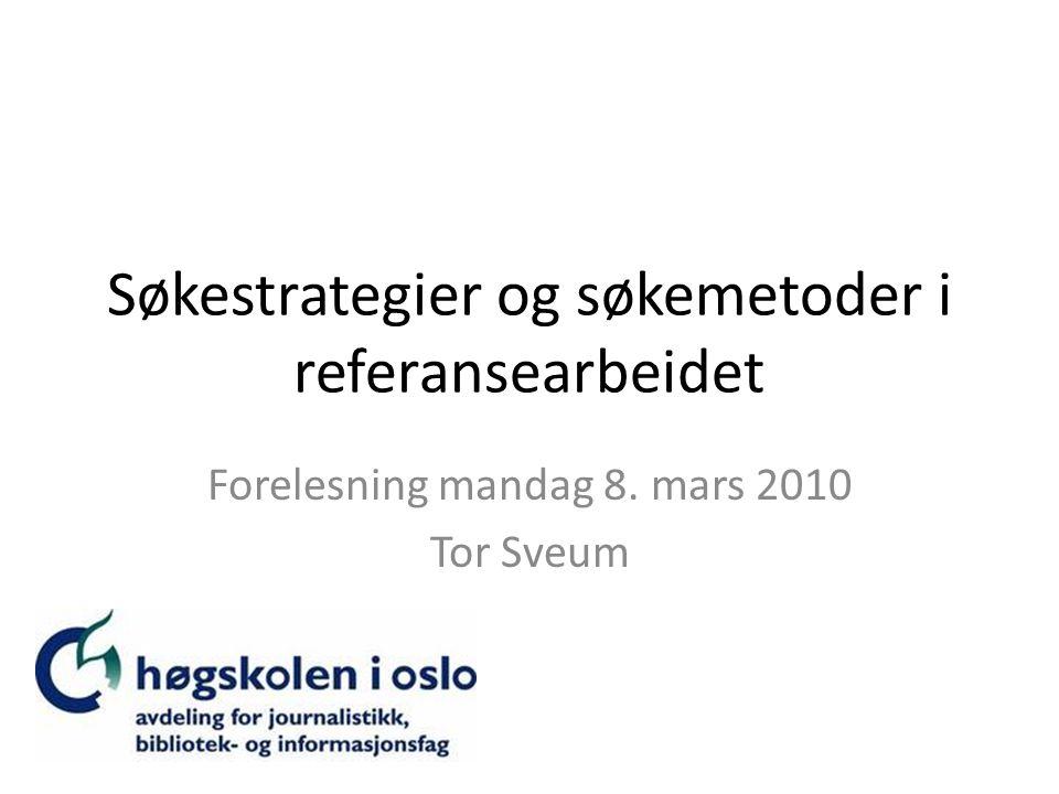 Søkestrategier og søkemetoder i referansearbeidet Forelesning mandag 8. mars 2010 Tor Sveum