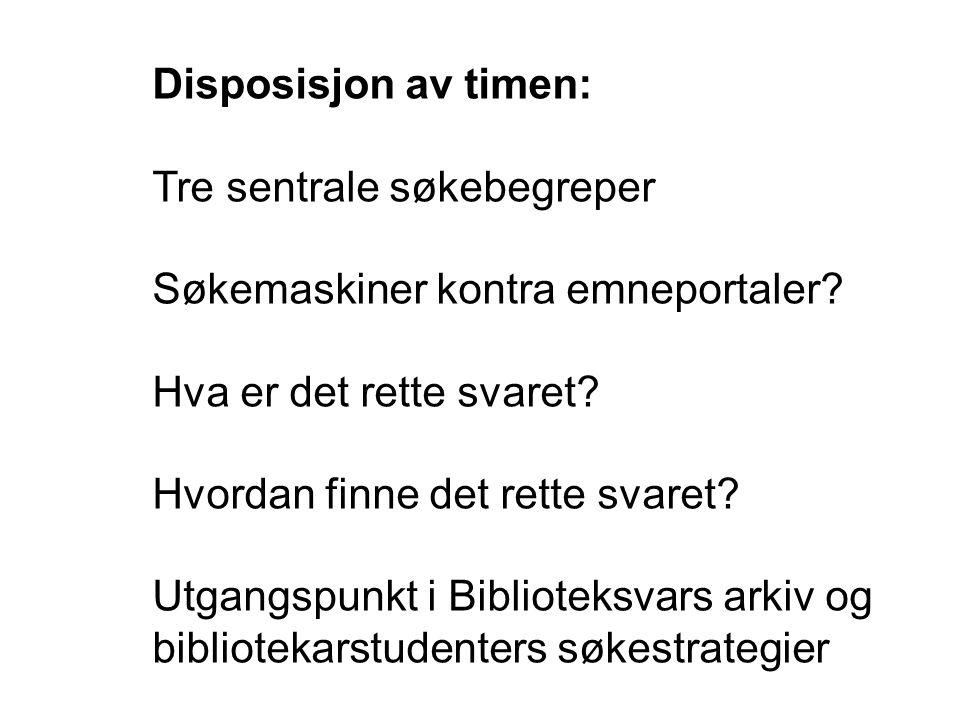 Disposisjon av timen: Tre sentrale søkebegreper Søkemaskiner kontra emneportaler? Hva er det rette svaret? Hvordan finne det rette svaret? Utgangspunk