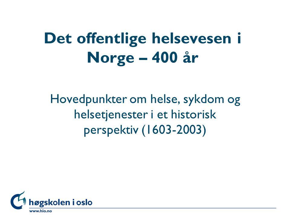 Høgskolen i Oslo Det offentlige helsevesen i Norge – 400 år Hovedpunkter om helse, sykdom og helsetjenester i et historisk perspektiv (1603-2003)