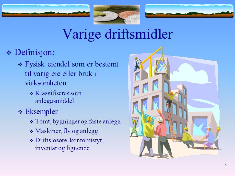 3 Varige driftsmidler  Definisjon:  Fysisk eiendel som er bestemt til varig eie eller bruk i virksomheten  Klassifiseres som anleggsmiddel  Eksemp
