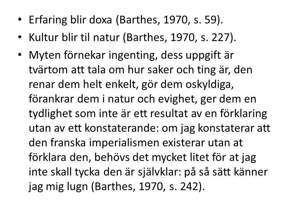 Erfaring blir doxa (Barthes, 1970, s. 59). Kultur blir til natur (Barthes, 1970, s. 227). Myten förnekar ingenting, dess uppgift är tvärtom att tala o
