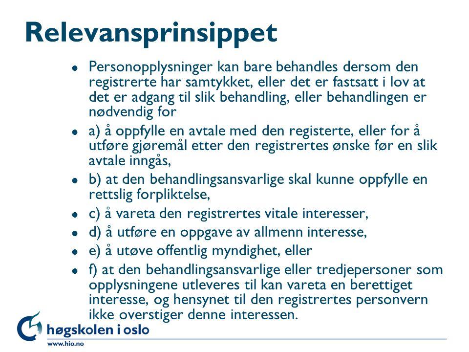 Nødvendighetsprinsippet l Sensitive personopplysninger kan bare behandles dersom behandlingen oppfyller et av vilkårene i § 8 og l a) den registrerte samtykker i behandlingen, l b) det er fastsatt i lov at det er adgang til slik behandling, l c) behandlingen er nødvendig for å beskytte en persons vitale interesser, og den registrerte ikke er i stand til å samtykke, l d) det utelukkende behandles opplysninger som den registrerte selv frivillig har gjort alminnelig kjent, l e) behandlingen er nødvendig for å fastsette, gjøre gjeldende eller forsvare et rettskrav, l f) behandlingen er nødvendig for at den behandlingsansvarlige kan gjennomføre sine arbeidsrettslige plikter eller rettigheter, l g) behandlingen er nødvendig for forebyggende sykdomsbehandling, medisinsk diagnose, sykepleie eller pasientbehandling eller for forvaltning av helsetjenester, og opplysningene behandles av helsepersonell med taushetsplikt, eller l h) behandlingen er nødvendig for historiske, statistiske eller vitenskapelige formål, og samfunnets interesse i at behandlingen finner sted klart overstiger ulempene den kan medføre for den enkelte.