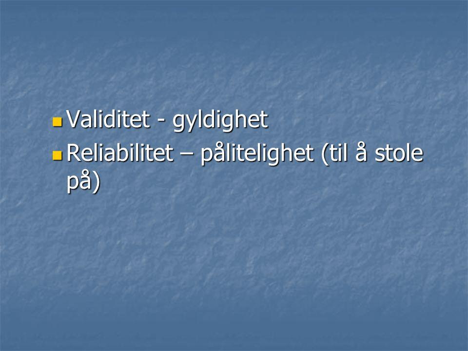Validitet - gyldighet Validitet - gyldighet Reliabilitet – pålitelighet (til å stole på) Reliabilitet – pålitelighet (til å stole på)