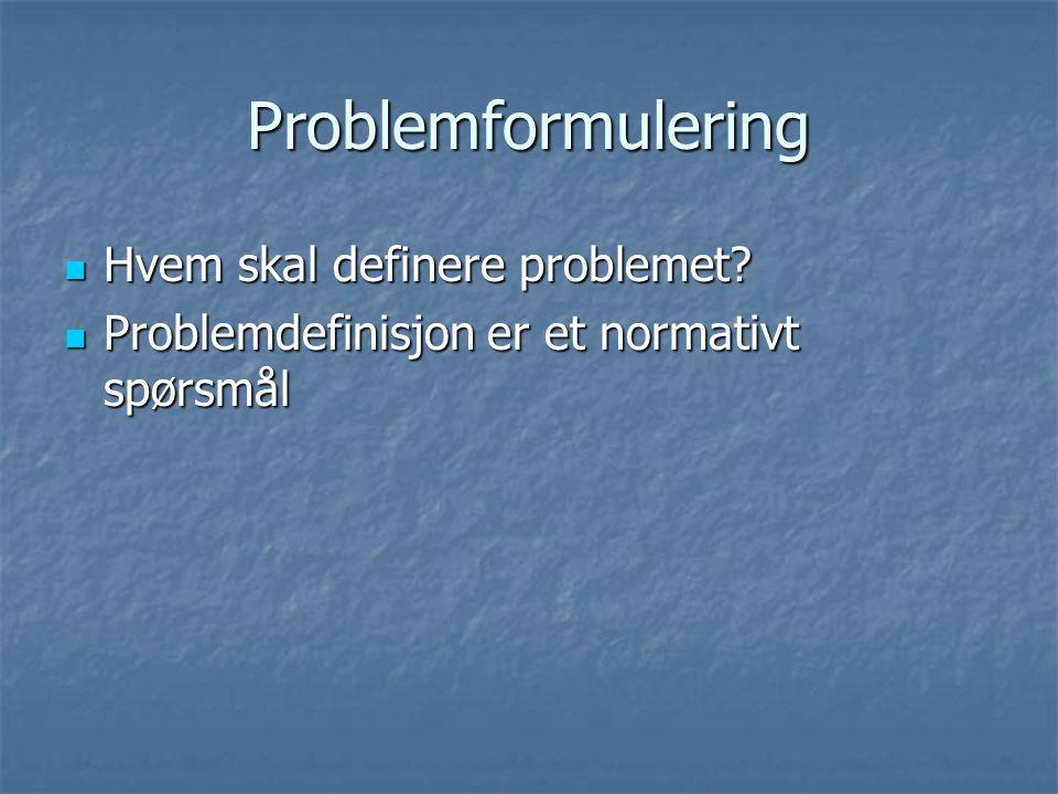 Problemformulering Hvem skal definere problemet? Hvem skal definere problemet? Problemdefinisjon er et normativt spørsmål Problemdefinisjon er et norm