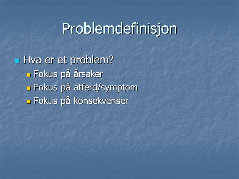 Problemdefinisjon Hva er et problem? Hva er et problem? Fokus på årsaker Fokus på årsaker Fokus på atferd/symptom Fokus på atferd/symptom Fokus på kon