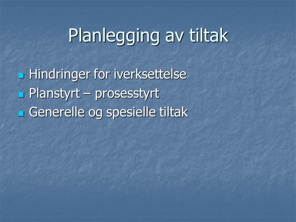 Planlegging av tiltak Hindringer for iverksettelse Hindringer for iverksettelse Planstyrt – prosesstyrt Planstyrt – prosesstyrt Generelle og spesielle