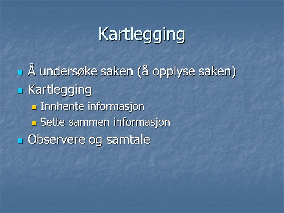 Kartlegging Å undersøke saken (å opplyse saken) Å undersøke saken (å opplyse saken) Kartlegging Kartlegging Innhente informasjon Innhente informasjon