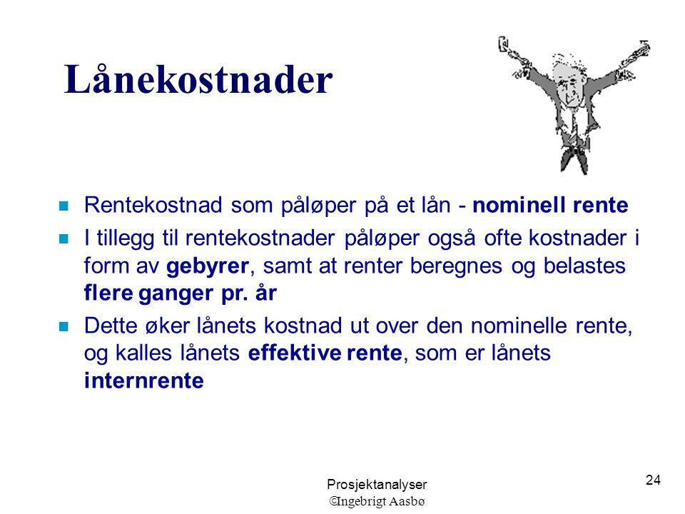 Prosjektanalyser  Ingebrigt Aasbø 24 Lånekostnader n Rentekostnad som påløper på et lån - nominell rente n I tillegg til rentekostnader påløper også