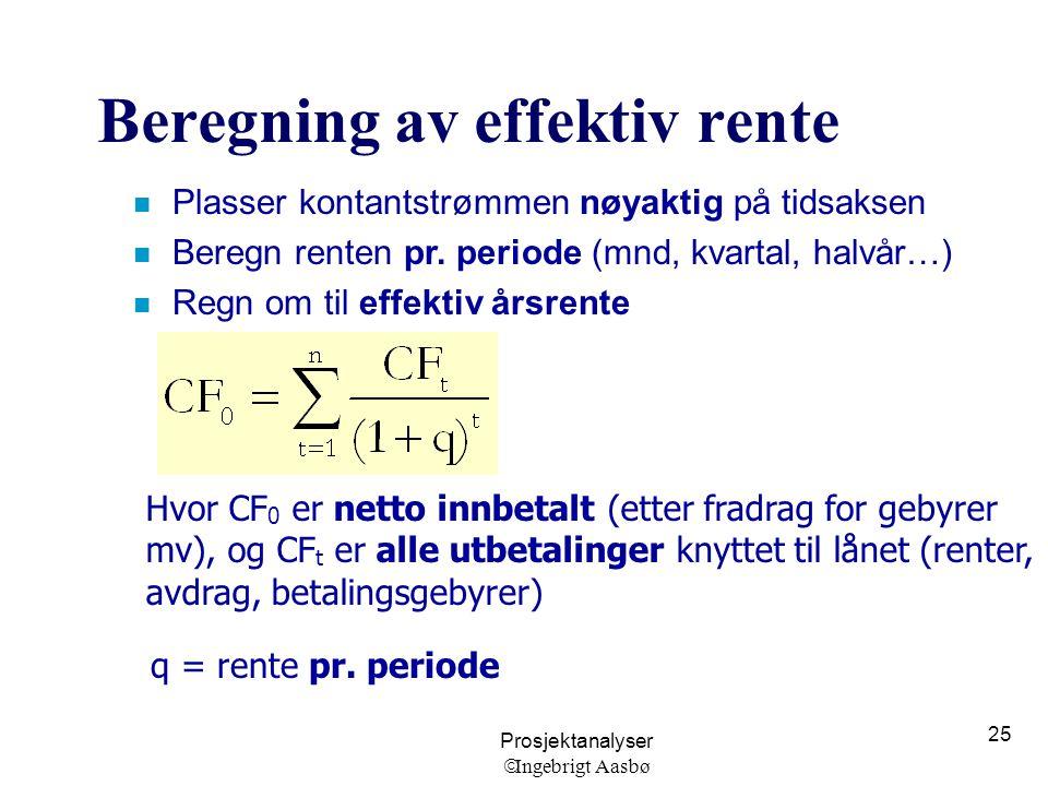 Prosjektanalyser  Ingebrigt Aasbø 25 Beregning av effektiv rente n Plasser kontantstrømmen nøyaktig på tidsaksen n Beregn renten pr. periode (mnd, kv