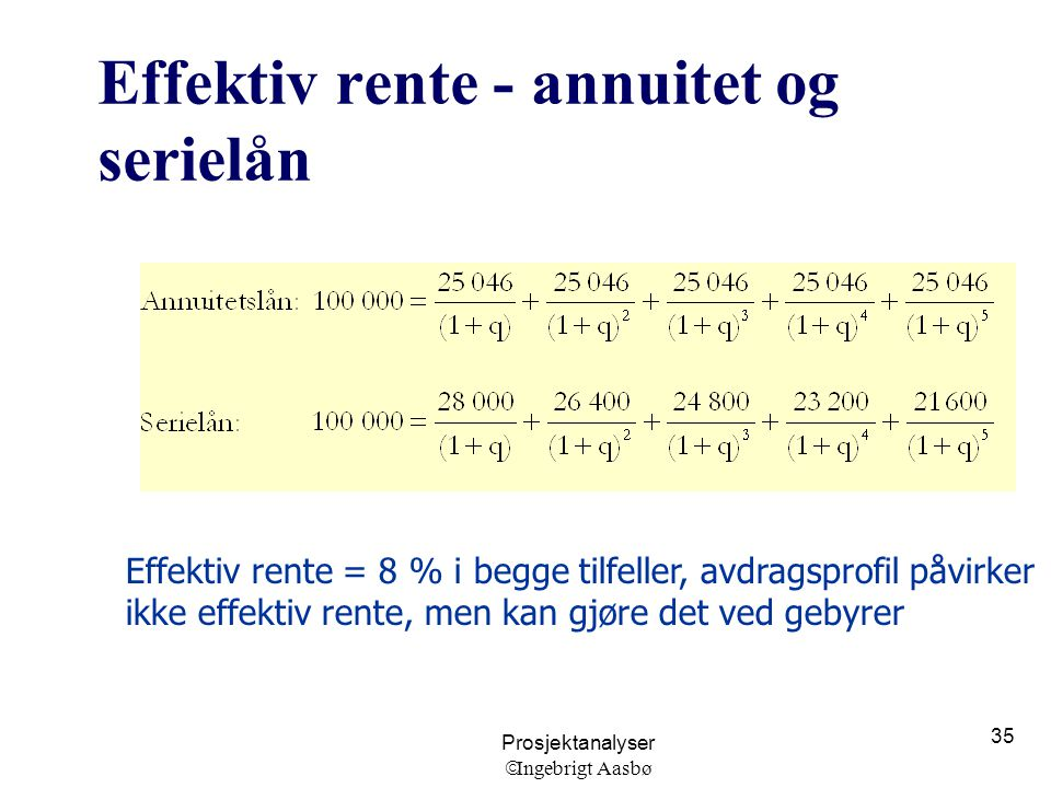 Prosjektanalyser  Ingebrigt Aasbø 35 Effektiv rente - annuitet og serielån Effektiv rente = 8 % i begge tilfeller, avdragsprofil påvirker ikke effekt