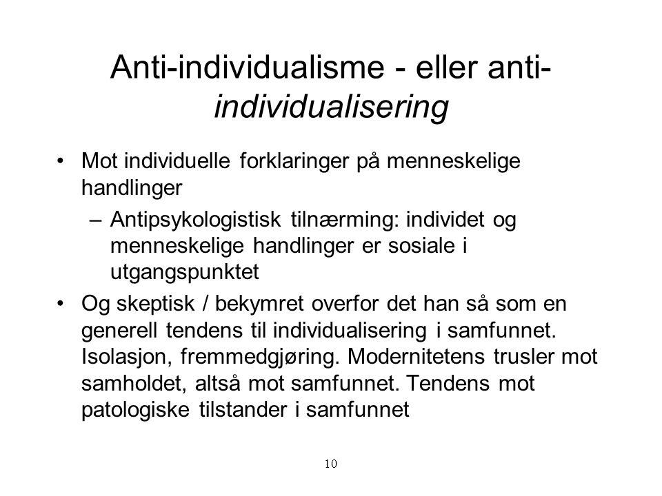 10 Anti-individualisme - eller anti- individualisering Mot individuelle forklaringer på menneskelige handlinger –Antipsykologistisk tilnærming: indivi