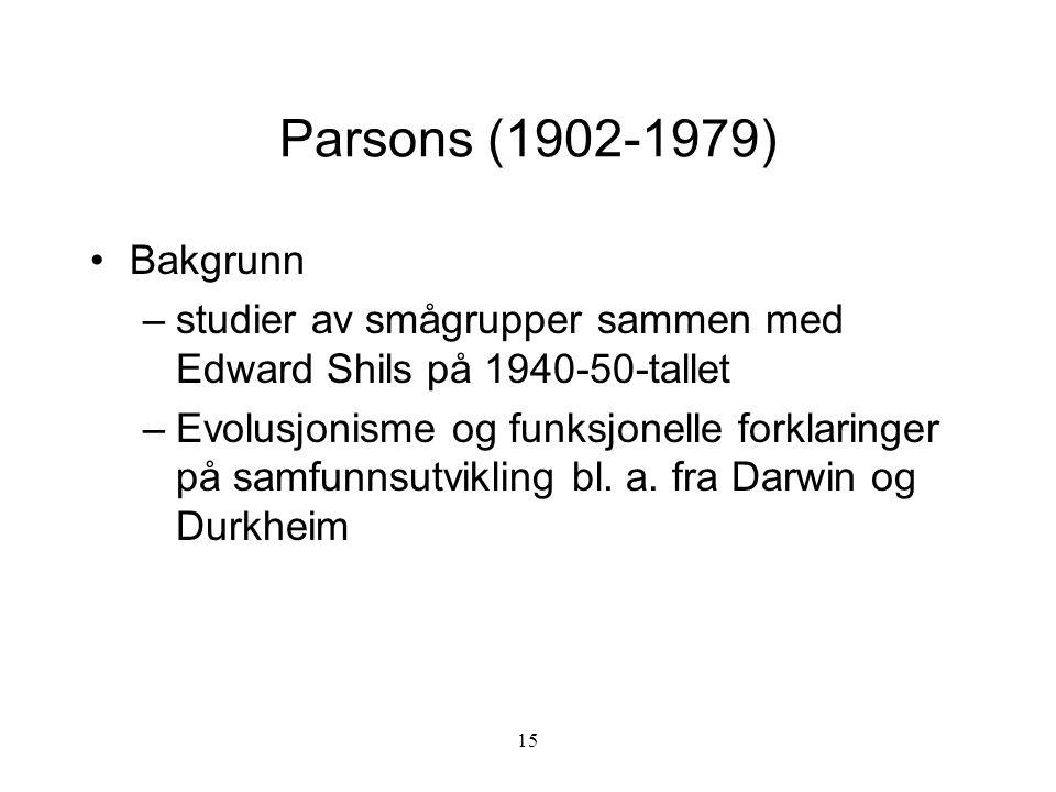 15 Parsons (1902-1979) Bakgrunn –studier av smågrupper sammen med Edward Shils på 1940-50-tallet –Evolusjonisme og funksjonelle forklaringer på samfun