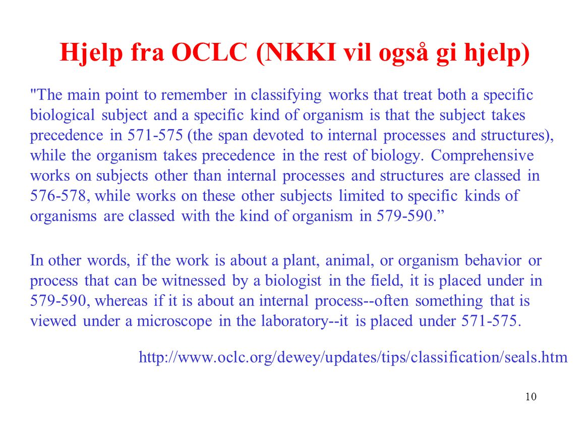 10 Hjelp fra OCLC (NKKI vil også gi hjelp) The main point to remember in classifying works that treat both a specific biological subject and a specific kind of organism is that the subject takes precedence in 571-575 (the span devoted to internal processes and structures), while the organism takes precedence in the rest of biology.
