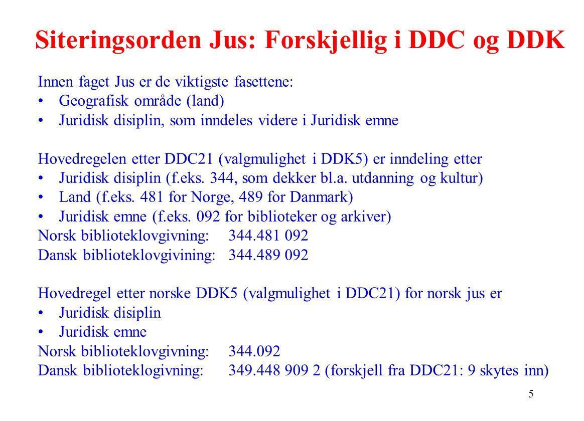 5 Siteringsorden Jus: Forskjellig i DDC og DDK Innen faget Jus er de viktigste fasettene: Geografisk område (land) Juridisk disiplin, som inndeles videre i Juridisk emne Hovedregelen etter DDC21 (valgmulighet i DDK5) er inndeling etter Juridisk disiplin (f.eks.
