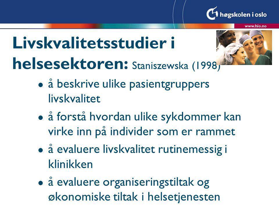 Livskvalitetsstudier i helsesektoren: Staniszewska (1998) l å beskrive ulike pasientgruppers livskvalitet l å forstå hvordan ulike sykdommer kan virke
