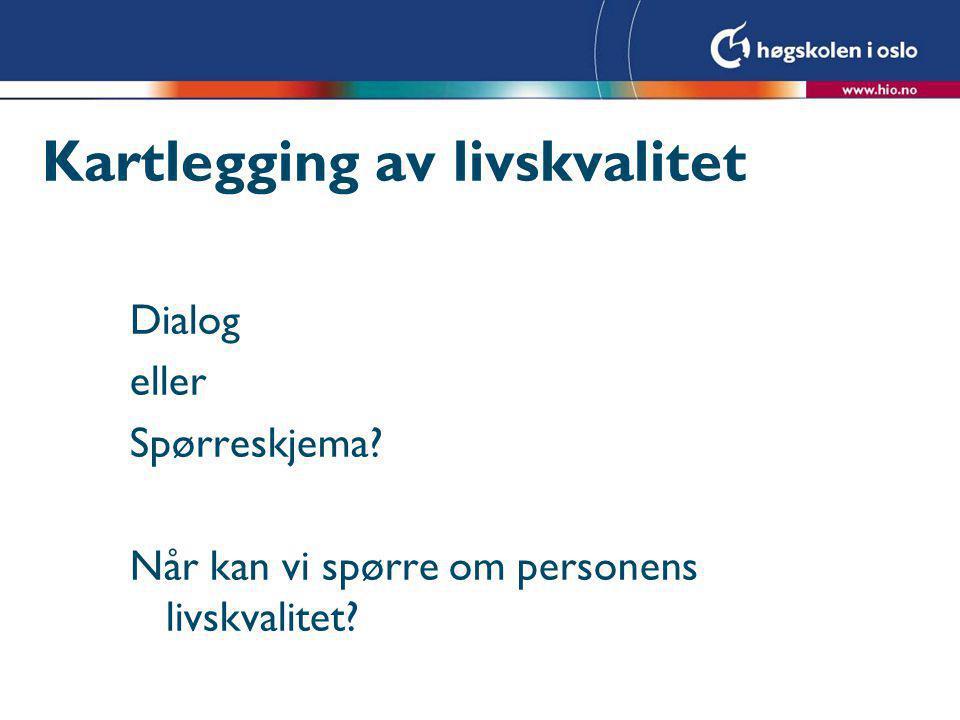 Kartlegging av livskvalitet Dialog eller Spørreskjema? Når kan vi spørre om personens livskvalitet?