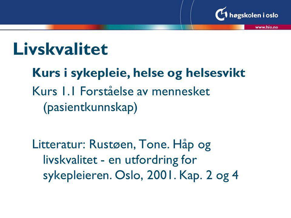 Livskvalitet Kurs i sykepleie, helse og helsesvikt Kurs 1.1 Forståelse av mennesket (pasientkunnskap) Litteratur: Rustøen, Tone. Håp og livskvalitet -