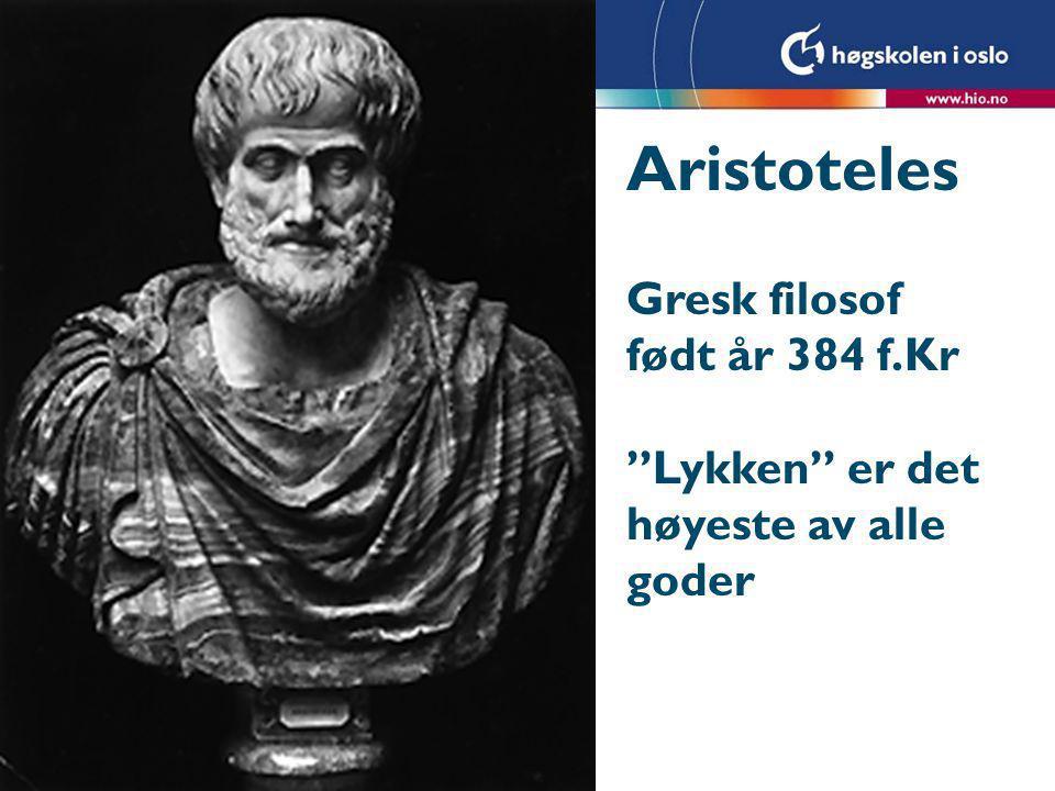 """Aristoteles Gresk filosof født år 384 f.Kr """"Lykken"""" er det høyeste av alle goder"""