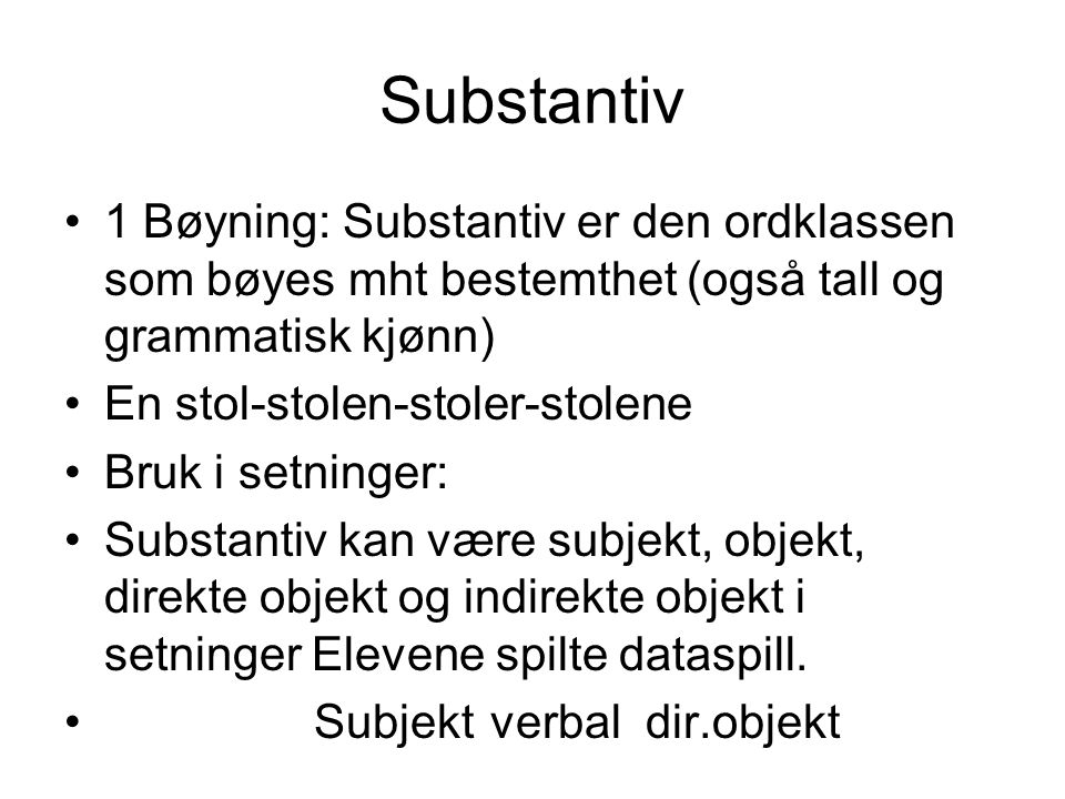 Substantiv 1 Bøyning: Substantiv er den ordklassen som bøyes mht bestemthet (også tall og grammatisk kjønn) En stol-stolen-stoler-stolene Bruk i setni