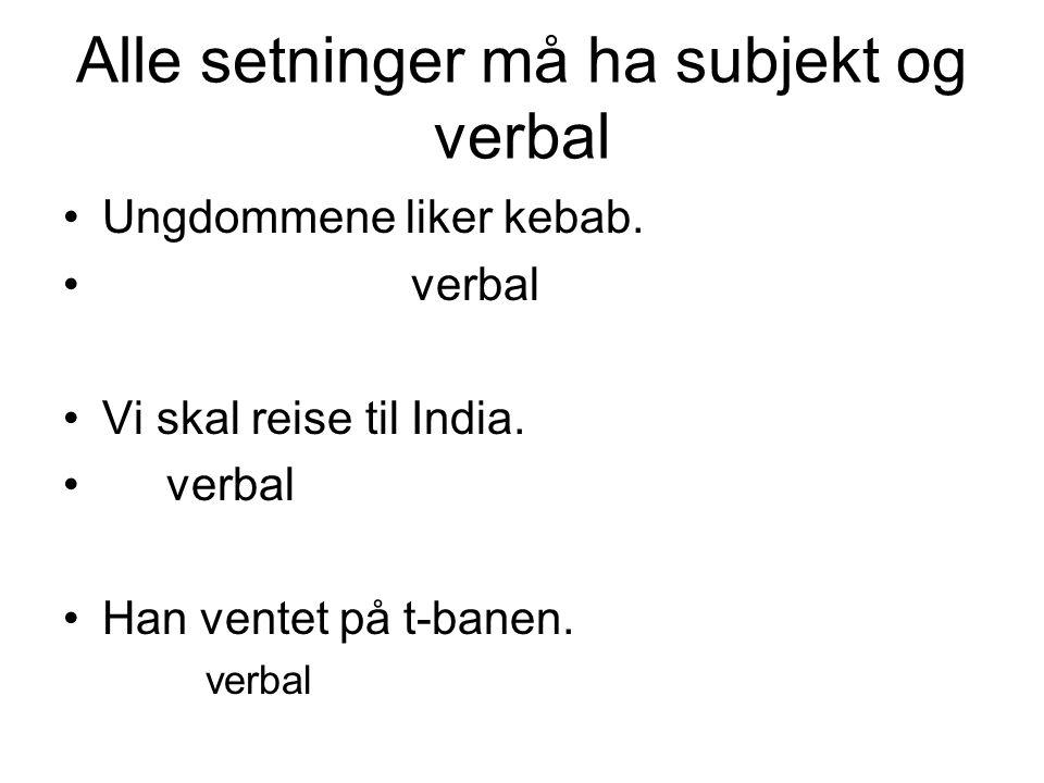 Alle setninger må ha subjekt og verbal Ungdommene liker kebab. verbal Vi skal reise til India. verbal Han ventet på t-banen. verbal