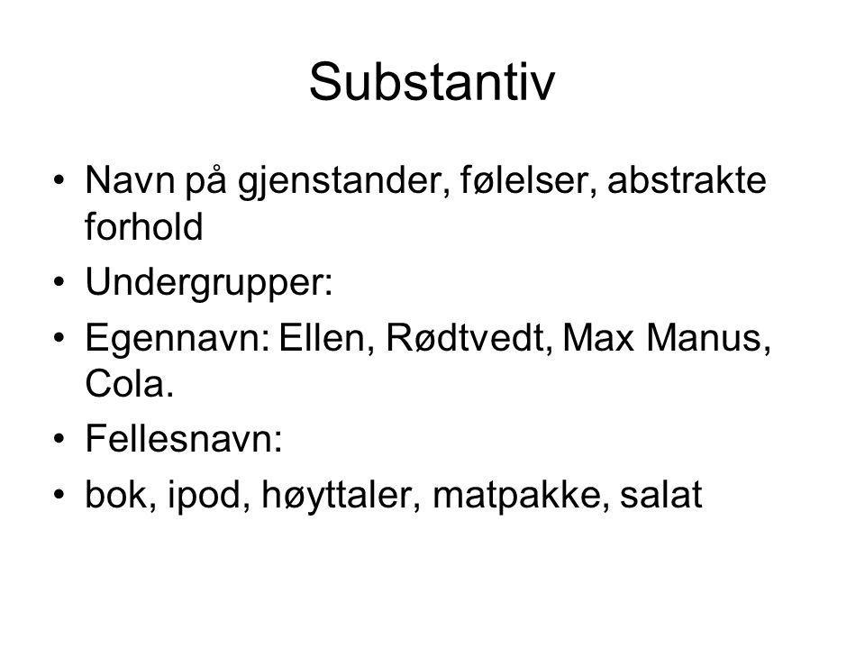 Substantiv Navn på gjenstander, følelser, abstrakte forhold Undergrupper: Egennavn: Ellen, Rødtvedt, Max Manus, Cola.