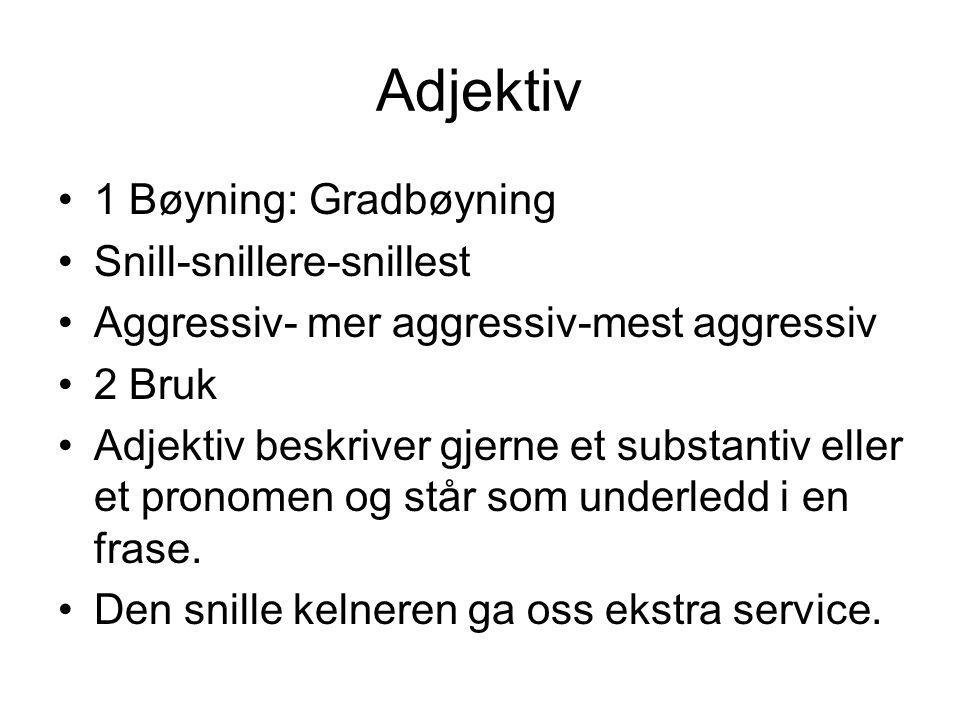 Adjektiv 1 Bøyning: Gradbøyning Snill-snillere-snillest Aggressiv- mer aggressiv-mest aggressiv 2 Bruk Adjektiv beskriver gjerne et substantiv eller et pronomen og står som underledd i en frase.